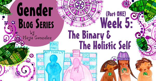Gender Blog Series - Week 5/Part 1: The Binary & The Holistic Self